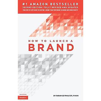 How to Launch a Brand 2nd Edition Your StepbyStep Guide to Crafting a Brand From Positioning to Naming And Brand Identity by Geyrhalter & Fabian
