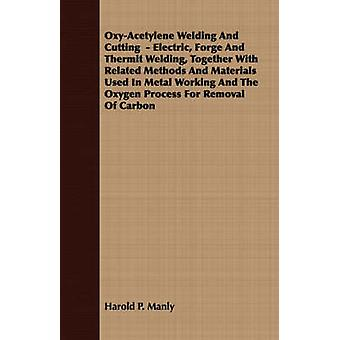 OxyAcetylene Welding And Cutting   Electric Forge And Thermit Welding Together With Related Methods And Materials Used In Metal Working And The Oxygen Process For Removal Of Carbon by Manly & Harold P.