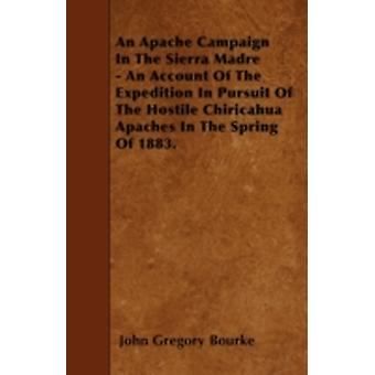 An Apache Campaign In The Sierra Madre  An Account Of The Expedition In Pursuit Of The Hostile Chiricahua Apaches In The Spring Of 1883. by Bourke & John Gregory