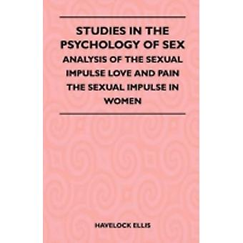 Studies In The Psychology Of Sex  Analysis Of The Sexual Impulse Love And Pain The Sexual Impulse In Women by Havelock Ellis