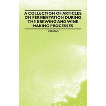 A Collection of Articles on Fermentation During the Brewing and Wine Making Processes by Various