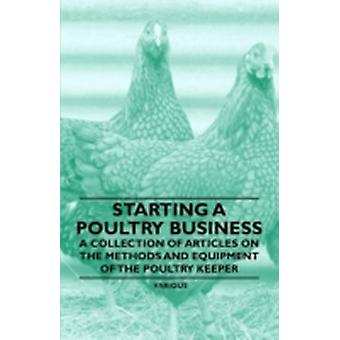 Starting a Poultry Business  A Collection of Articles on the Methods and Equipment of the Poultry Keeper by Various