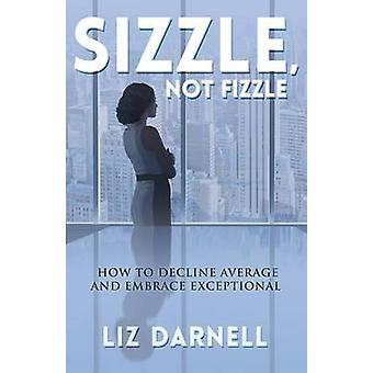 Sizzle Not Fizzle How to Decline Average  Embrace Exceptional by Darnell & Liz