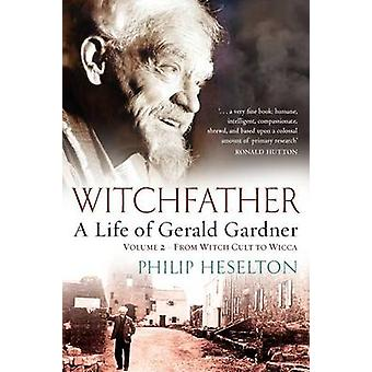 Witchfather  A Life of Gerald Gardner Vol2. From Witch Cult to Wicca by Heselton & Philip