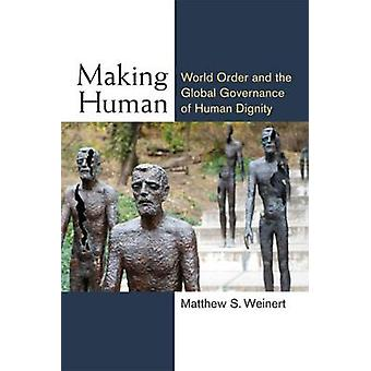 Making Human - World Order and the Global Governance of Human Dignity