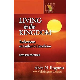 Living in the Kingdom - Reflections on Luther's Catechism by Alvin Rog