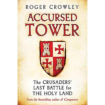 Accursed Tower - The Crusaders' Last Battle for the Holy Land by Roger