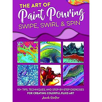 The Art of Paint Pouring - Swipe - Swirl & Spin - 50+ tips - techni