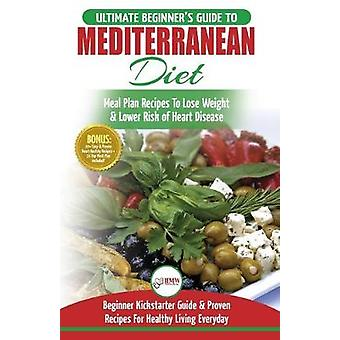 Mediterranean Diet - The Ultimate Beginner's Guide & Cookbook To M