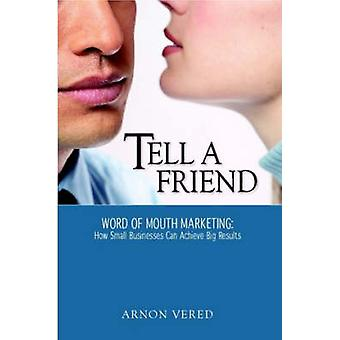 Tell A Friend  Word of Mouth Marketing How Small Businesses Can Achieve Big Results by Vered & Arnon