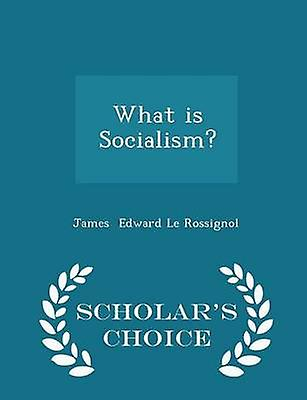 What is Socialism  Scholars Choice Edition by Edward Le Rossignol & James