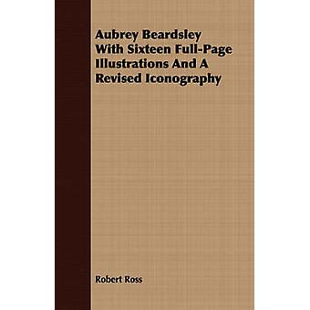 Aubrey Beardsley With Sixteen FullPage Illustrations And A Revised Iconography by Ross & Robert