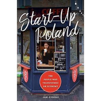Start-Up Poland - The People Who Transformed an Economy by Jan Cienski