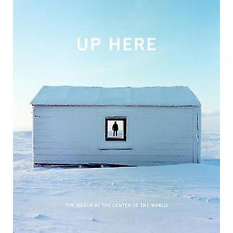 Up Here - The North at the Center of the World by Julie Decker - Kirst