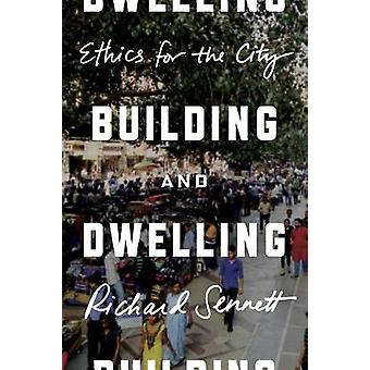 Building and Dwelling - Ethics for the City by Richard Sennett - 97803