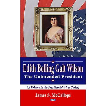 Edith Bolling Galt Wilson the Unintended President by James S. McCall