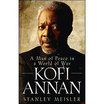 Kofi Annan A Man of Peace in a World of War by Meisler & Stanley