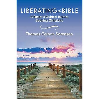 Liberating the Bible A Pastors Guided Tour for Seeking Christians by Sorenson & Thomas Calnan