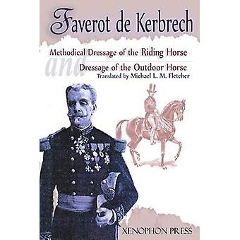 Methodical Dressage of the Riding Horse and Dressage of the Outdoor Horse  From The last teaching of Franois Baucher As recalled by one of his students General Franois Faverot de Kerbrech by Kerbrech & Faverot de