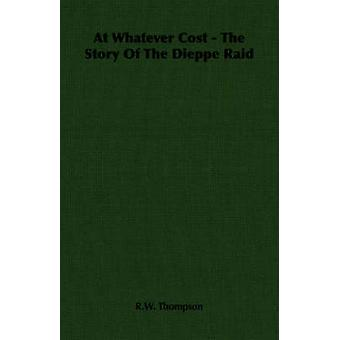 At Whatever Cost  The Story Of The Dieppe Raid by Thompson & R.W.