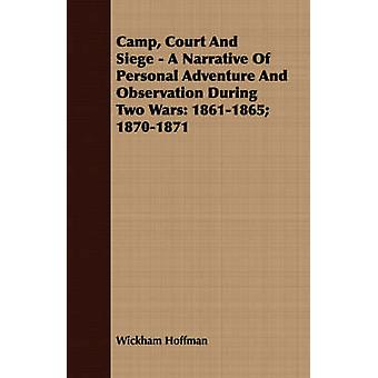 Camp Court And Siege  A Narrative Of Personal Adventure And Observation During Two Wars 18611865 18701871 by Hoffman & Wickham