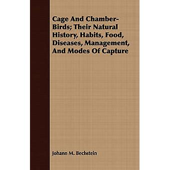 Cage and ChamberBirds Their Natural History Habits Food Diseases Management and Modes of Capture by Bechstein & Johann M.