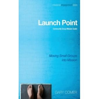 Launch Point Community Group Mission Guide Moving Small Groups Into Mission by Comer & Gary