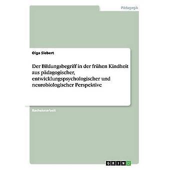 Der Bildungsbegriff in der frhen Kindheit aus pdagogischer entwicklungspsychologischer und neurobiologischer Perspektive by Siebert & Olga