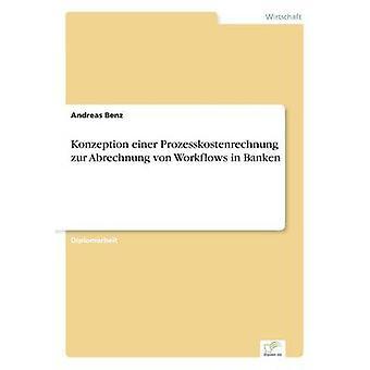 Konzeption einer Prozesskostenrechnung zur Abrechnung von Workflows in Banken by Benz & Andreas