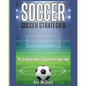 Soccer Soccer Strategies The Top 100 Best Ways To Improve Your Soccer Game by McCloud & Ace
