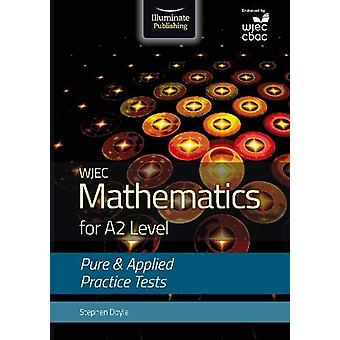 WJEC Mathematics for A2 Level - Pure and Applied Practice Tests by Ste