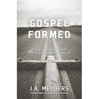 Gospel Formed Living a GraceAddicted TruthFilled JesusExalting Life