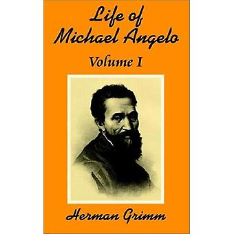 The Life of Michael Angelo (Volume One) by Herman Grimm - 97814102027