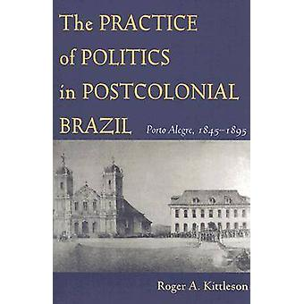 The Practice of Politics in Postcolonial Brazil by Roger A Kittleson