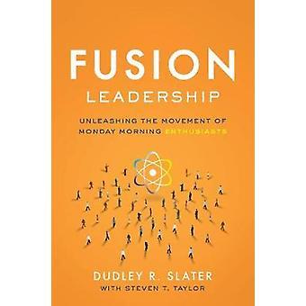 Fusion Leadership - Unleashing the Movement of Monday Morning Enthusia