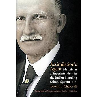 Assimilations Agent My Life as a Superintendent in the Indian Boarding School System by Chalcraft & Edwin L.