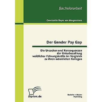 Der Gender Pay Gap Die Ursachen und Konsequenzen der Unterbezahlung weiblicher Fhrungskrfte im Vergleich zu ihren mnnlichen Kollegen by Beyer von Morgenstern & Constantin