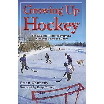 Growing Up Hockey - The Life and Times of Everyone Who Ever Loved the