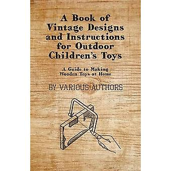 A Book of Vintage Designs and Instructions for Outdoor Childrens Toys  A Guide to Making Wooden Toys at Home by Various