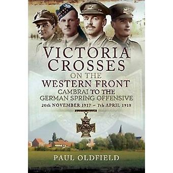 Victoria Crosses on the Western Front  Cambrai to the Germa by Paul Oldfield