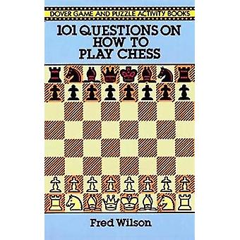 How to Play Chess  101 Questions and Answers by Fred Wilson