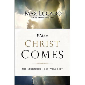 When Christ Comes  The Beginning of the Very Best by Max Lucado