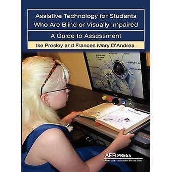 Assistive Technology for Students Who Are Blind or Visually Impaired A Guide to Assessment by Presley & Ike
