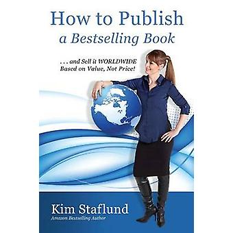 How to Publish a Bestselling Book ... and Sell It Worldwide Based on Value Not Price by Staflund & Kim