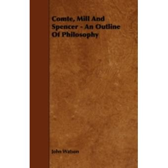 Comte Mill and Spencer  An Outline of Philosophy by Watson & John