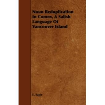 Noun Reduplication in Comox a Salish Language of Vancouver Island by Sapir & E.