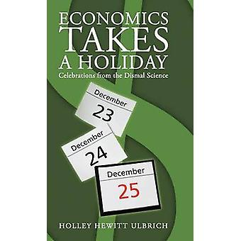 Economics Takes a Holiday Celebrations from the Dismal Science by Ulbrich & Holley Hewitt