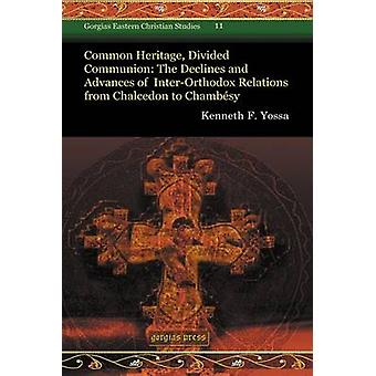 Common Heritage Divided Communion The Declines and Advances of InterOrthodox Relations from Chalcedon to Chambesy by Yossa & Kenneth