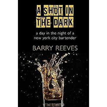 A Shot in the Dark A Day in the Night of a New York City Bartender by Reeves & Barry