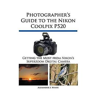 Photographers Guide to the Nikon Coolpix P520 by White & Alexander S.